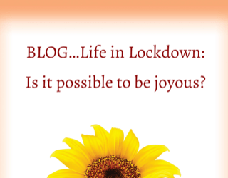 Life in lockdown ~ is it possible to be joyous?